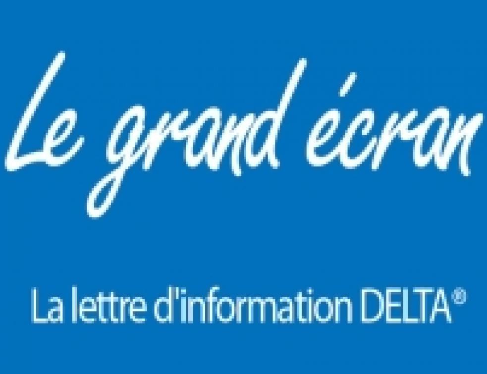 Le Grand Ecran : la lettre d'information DELTA® !
